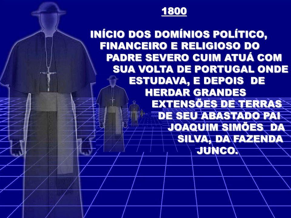 1800 INÍCIO DOS DOMÍNIOS POLÍTICO, FINANCEIRO E RELIGIOSO DO. PADRE SEVERO CUIM ATUÁ COM. SUA VOLTA DE PORTUGAL ONDE.