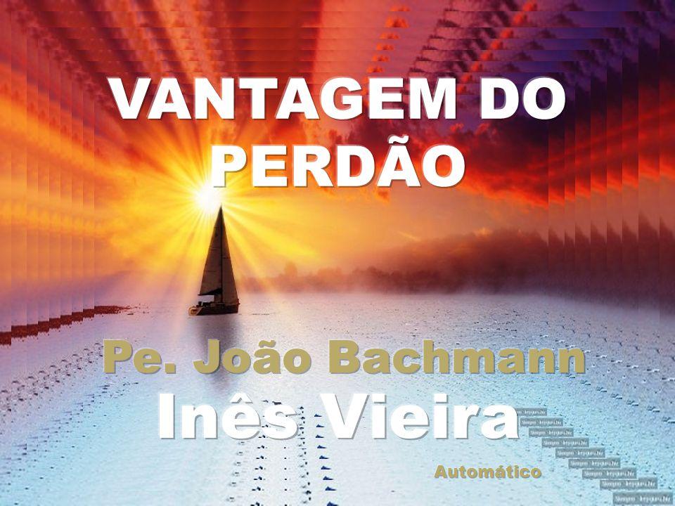 VANTAGEM DO PERDÃO Pe. João Bachmann Inês Vieira Automático