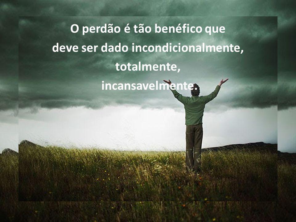 O perdão é tão benéfico que deve ser dado incondicionalmente,