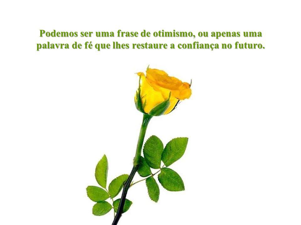 Podemos ser uma frase de otimismo, ou apenas uma palavra de fé que lhes restaure a confiança no futuro.