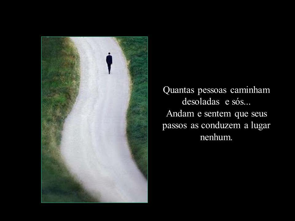 Quantas pessoas caminham desoladas e sós