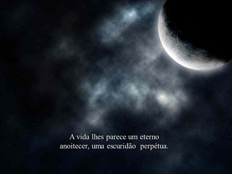A vida lhes parece um eterno anoitecer, uma escuridão perpétua.