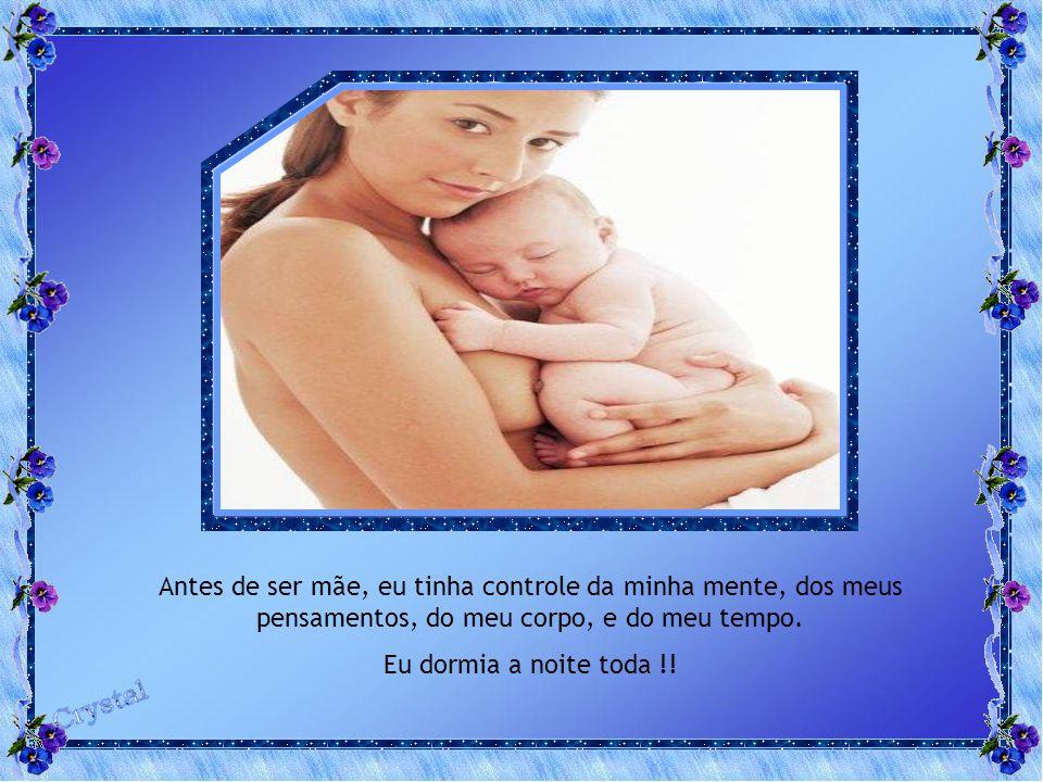 Antes de ser mãe, eu tinha controle da minha mente, dos meus pensamentos, do meu corpo, e do meu tempo.
