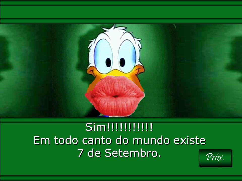 Sim!!!!!!!!!!! Em todo canto do mundo existe 7 de Setembro.