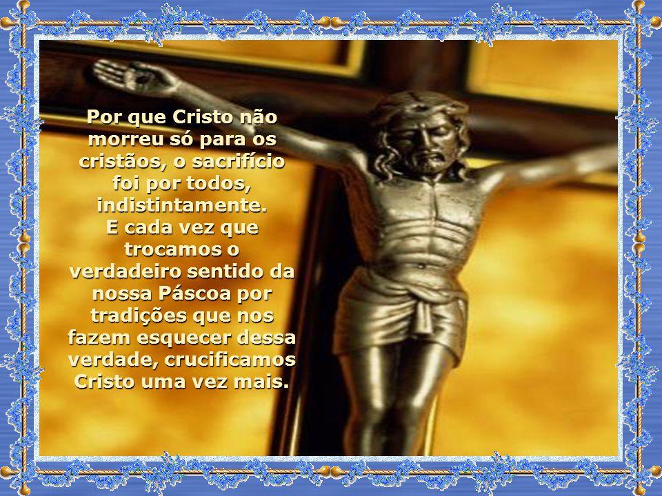 Por que Cristo não morreu só para os cristãos, o sacrifício foi por todos, indistintamente.