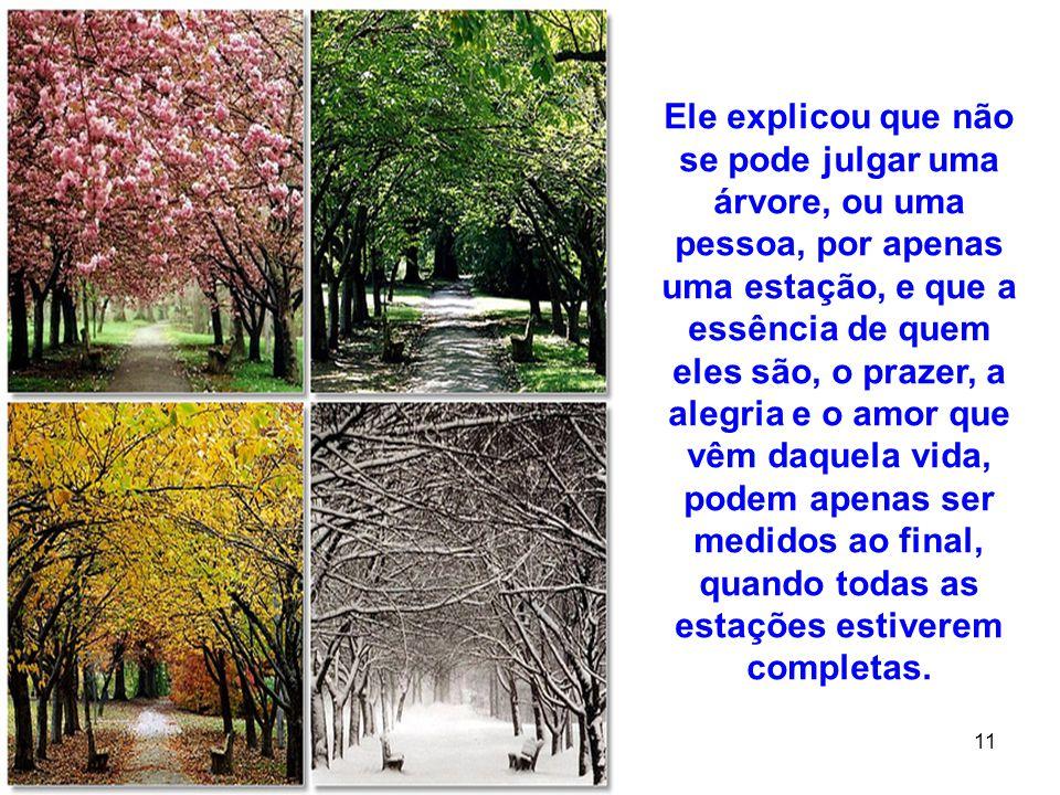 Ele explicou que não se pode julgar uma árvore, ou uma pessoa, por apenas uma estação, e que a essência de quem eles são, o prazer, a alegria e o amor que vêm daquela vida, podem apenas ser medidos ao final, quando todas as estações estiverem completas.
