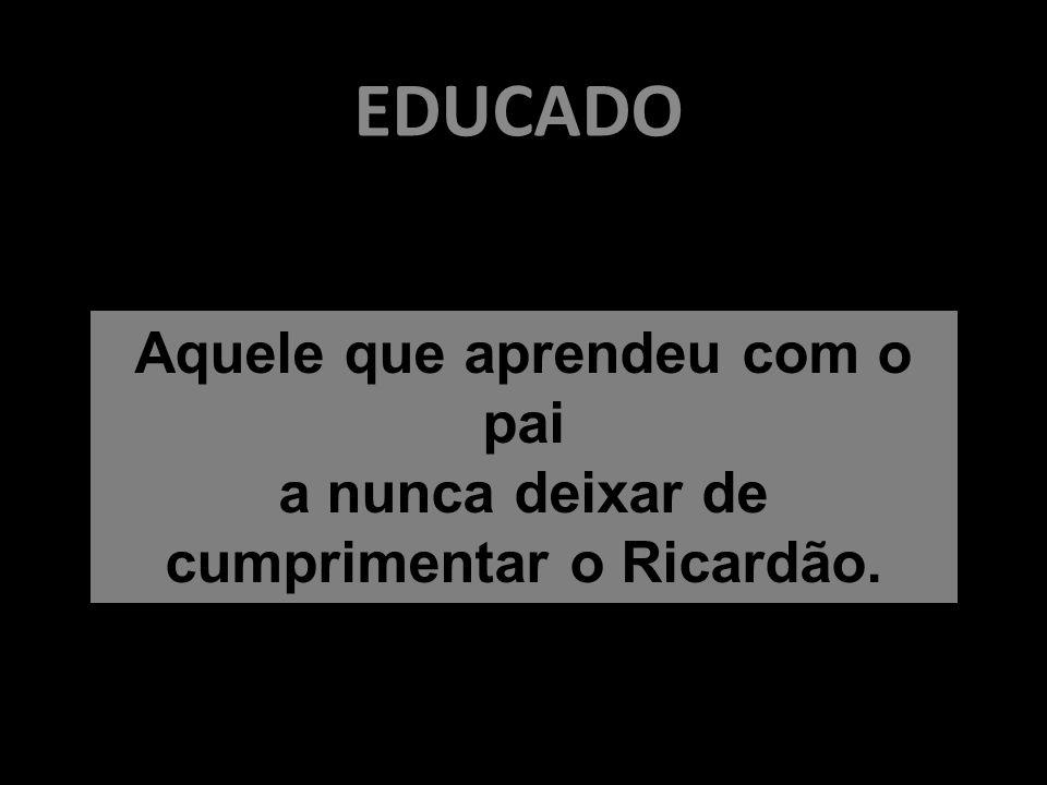 EDUCADO Aquele que aprendeu com o pai a nunca deixar de cumprimentar o Ricardão.