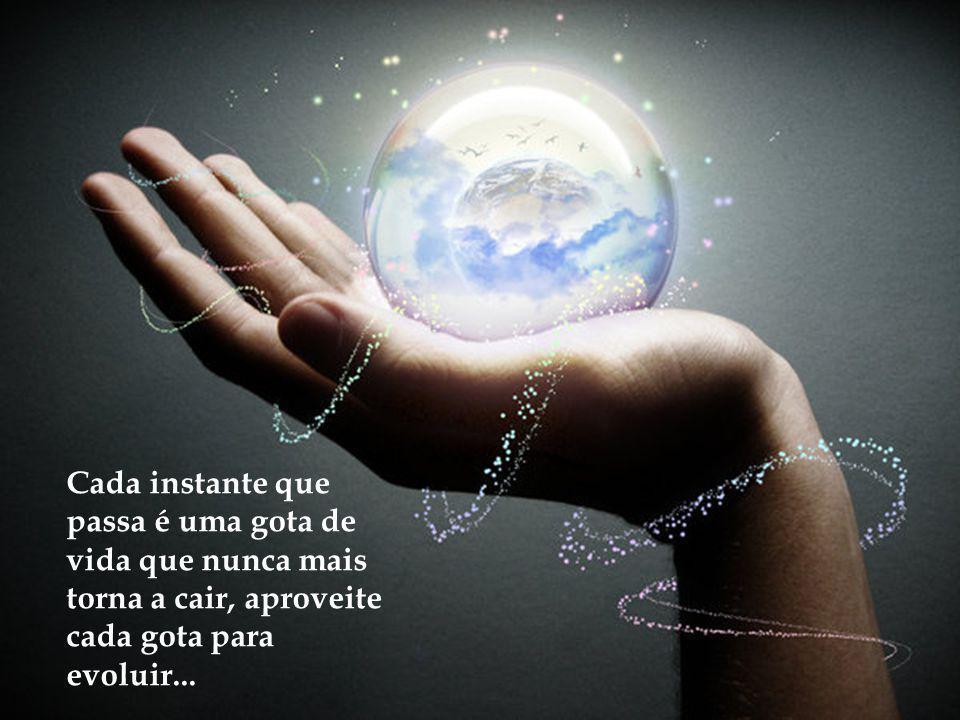 Cada instante que passa é uma gota de vida que nunca mais torna a cair, aproveite cada gota para evoluir...