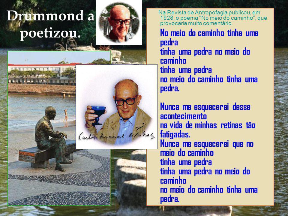 Drummond a poetizou. Na Revista de Antropofagia publicou, em 1928, o poema No meio do caminho , que provocaria muito comentário.
