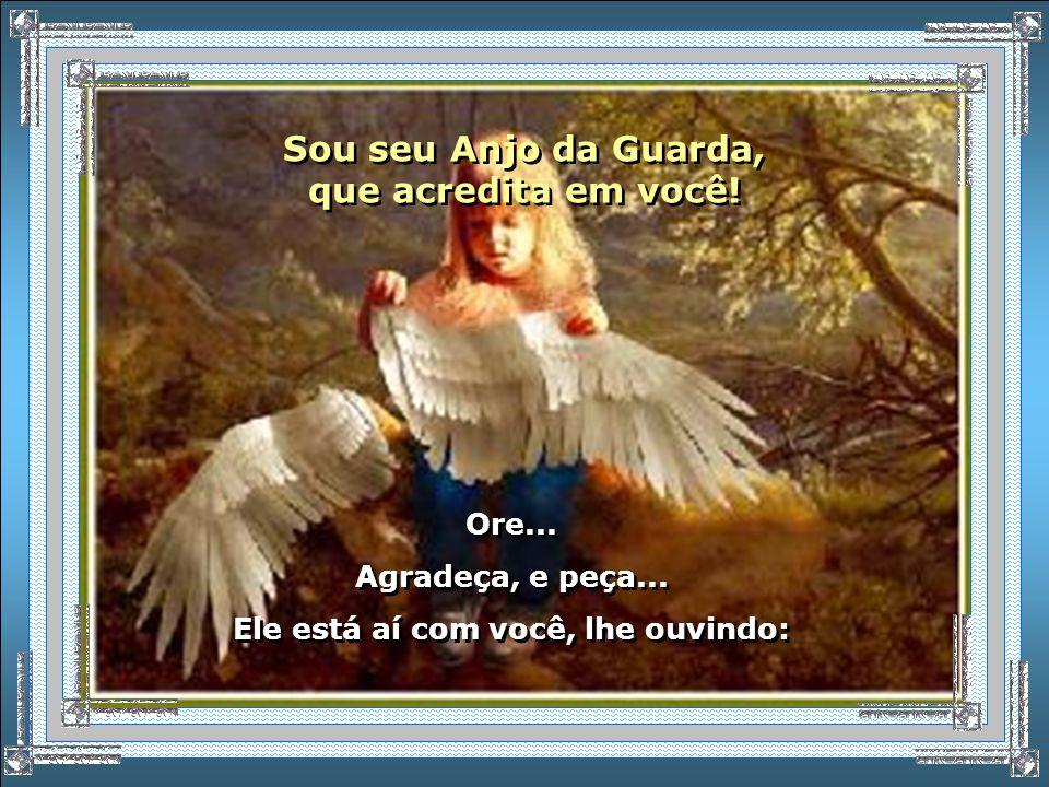 Sou seu Anjo da Guarda, que acredita em você!