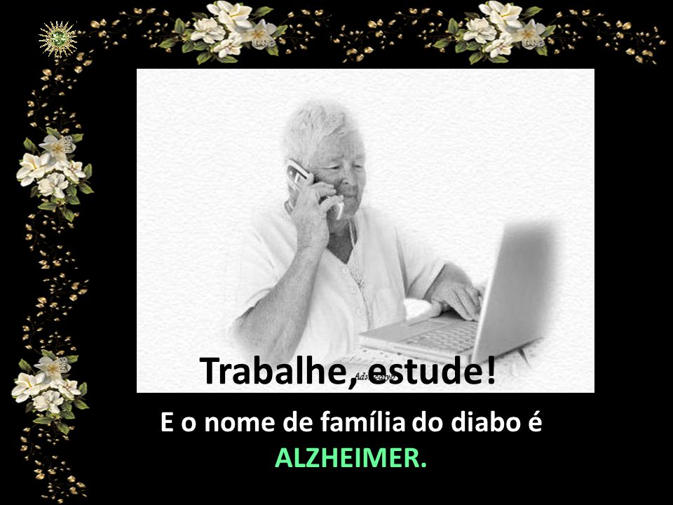 E o nome de família do diabo é ALZHEIMER.