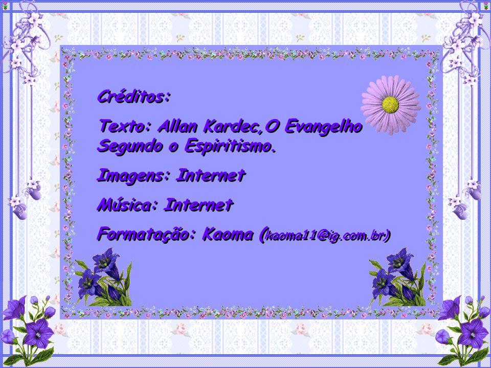 Créditos: Texto: Allan Kardec,O Evangelho Segundo o Espiritismo. Imagens: Internet. Música: Internet.