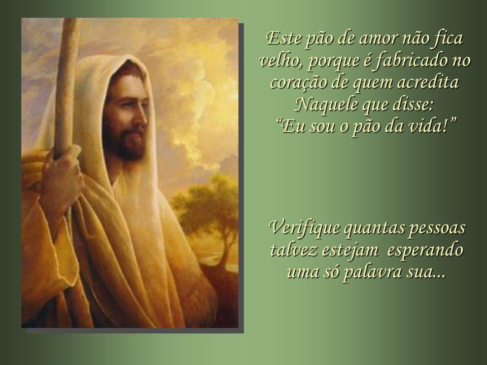 Este pão de amor não fica velho, porque é fabricado no coração de quem acredita Naquele que disse: Eu sou o pão da vida!