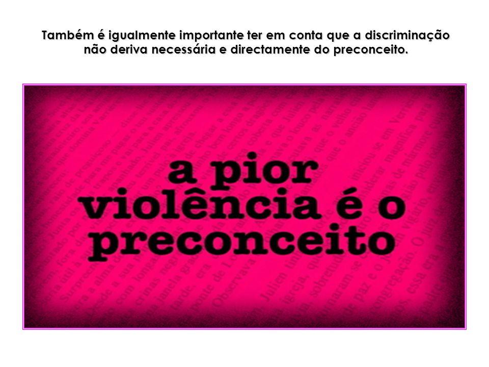 Também é igualmente importante ter em conta que a discriminação não deriva necessária e directamente do preconceito.