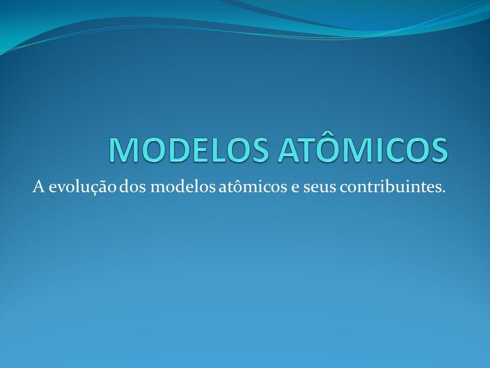 A evolução dos modelos atômicos e seus contribuintes.