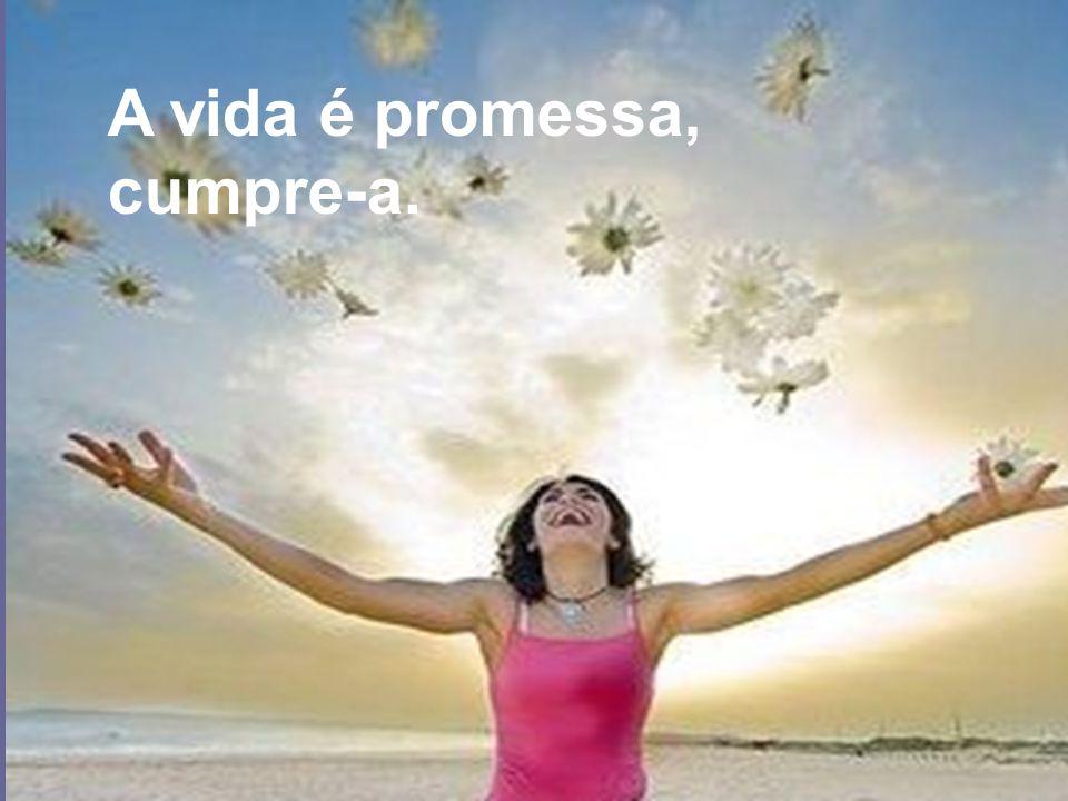 A vida é promessa, cumpre-a.