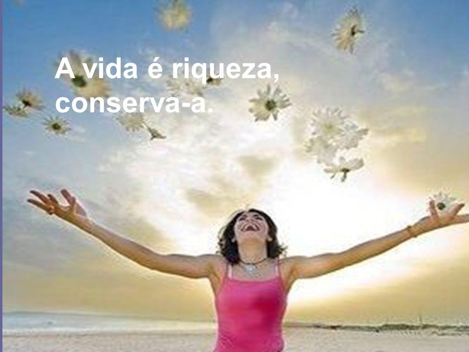 A vida é riqueza, conserva-a.