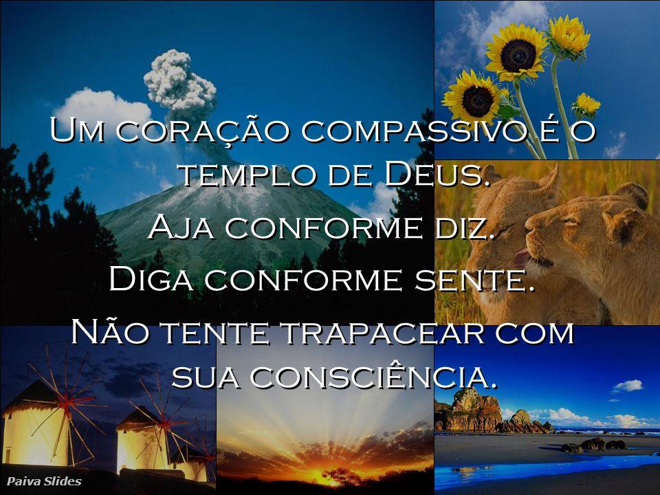 Um coração compassivo é o templo de Deus. Aja conforme diz.