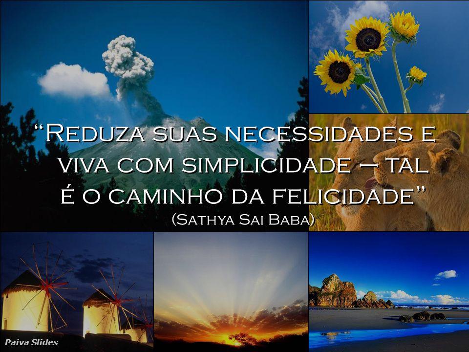 Reduza suas necessidades e viva com simplicidade – tal é o caminho da felicidade (Sathya Sai Baba)
