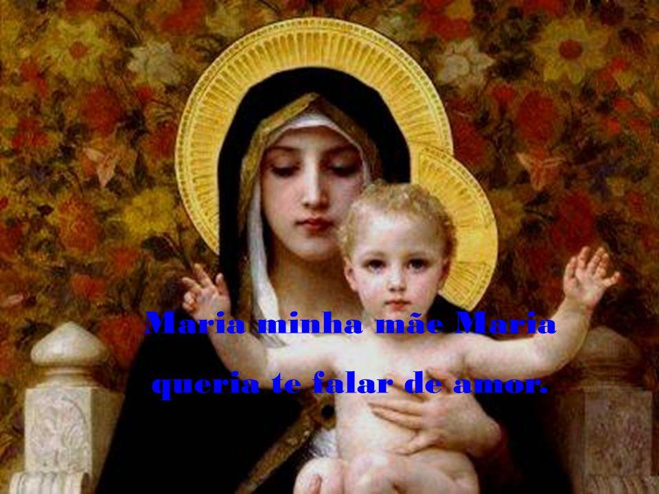Maria minha mãe Maria queria te falar de amor.