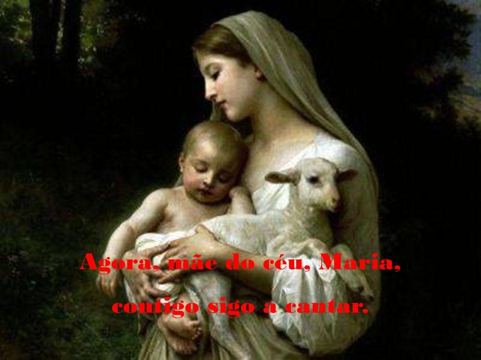 Agora, mãe do céu, Maria, contigo sigo a cantar.