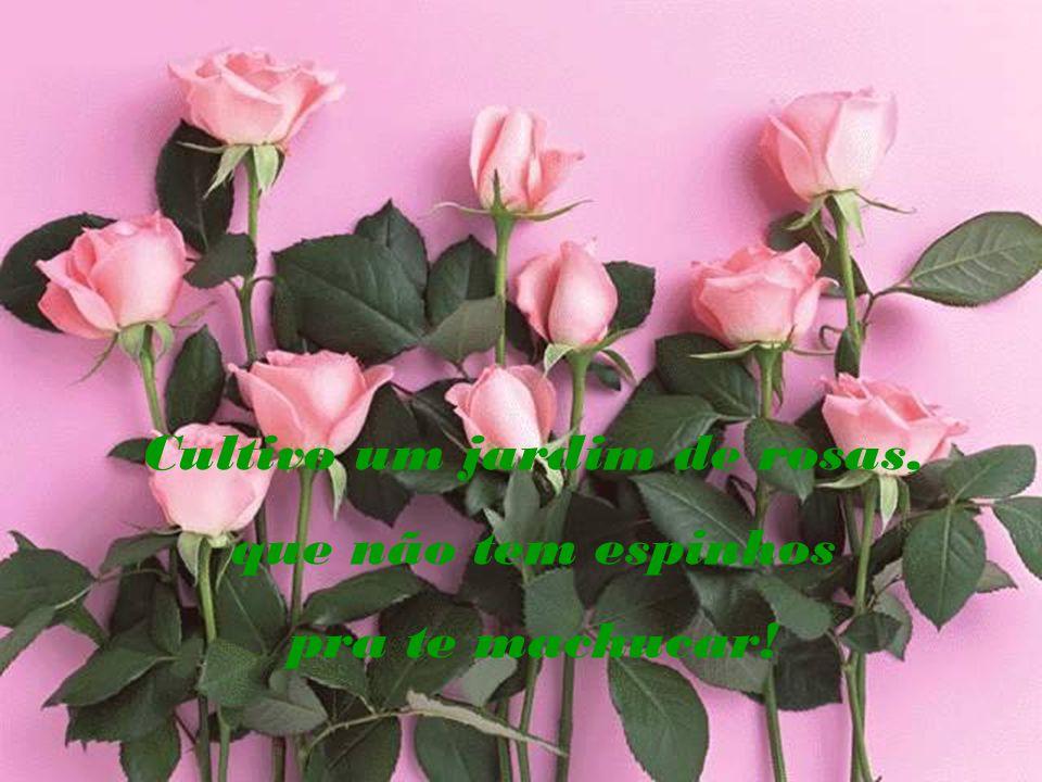 Cultivo um jardim de rosas,