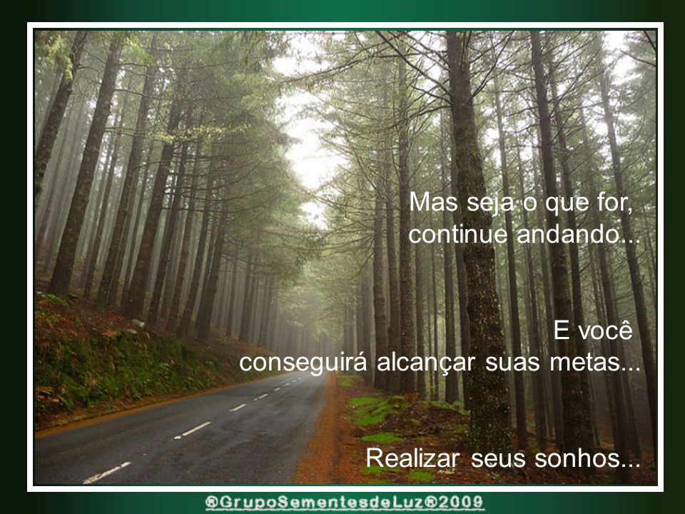 Mas seja o que for, continue andando... E você. conseguirá alcançar suas metas...
