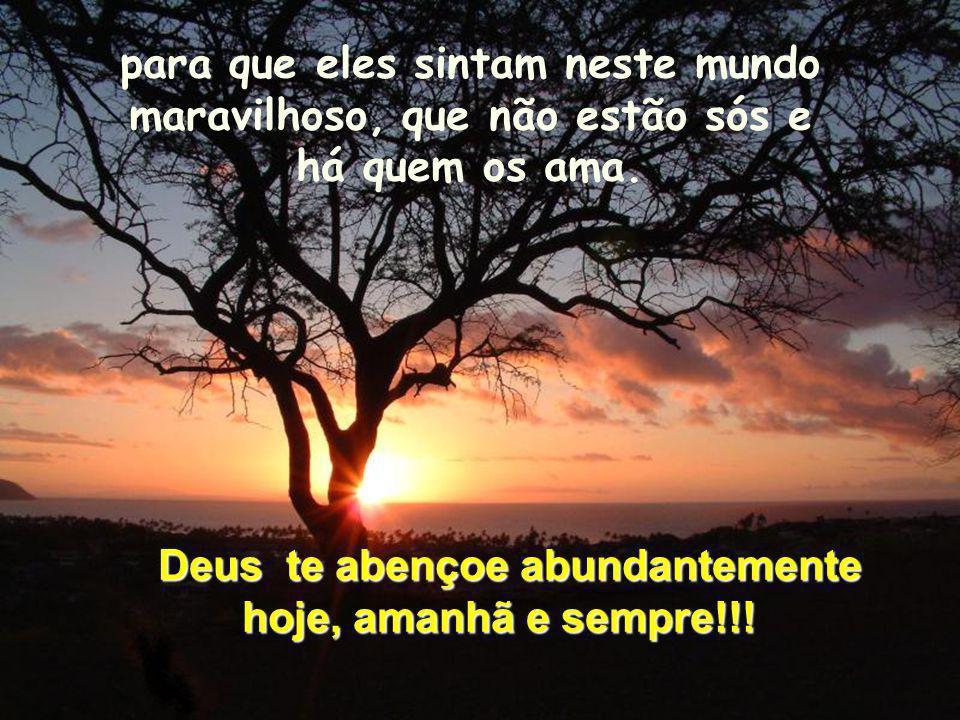 Deus te abençoe abundantemente hoje, amanhã e sempre!!!