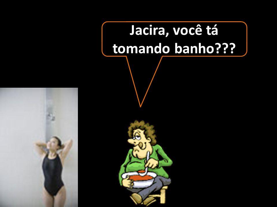 Jacira, você tá tomando banho
