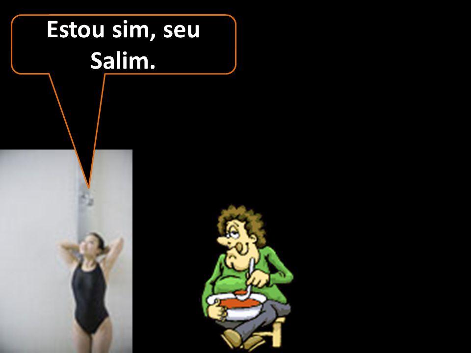 Estou sim, seu Salim.