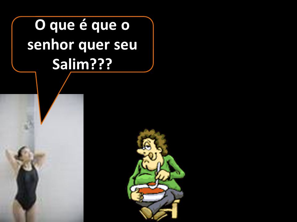 O que é que o senhor quer seu Salim