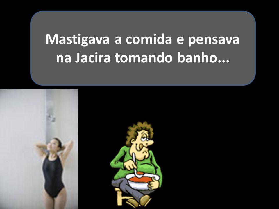 Mastigava a comida e pensava na Jacira tomando banho...