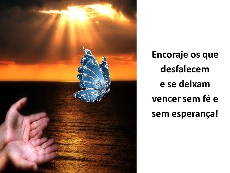 Encoraje os que desfalecem e se deixam vencer sem fé e sem esperança!