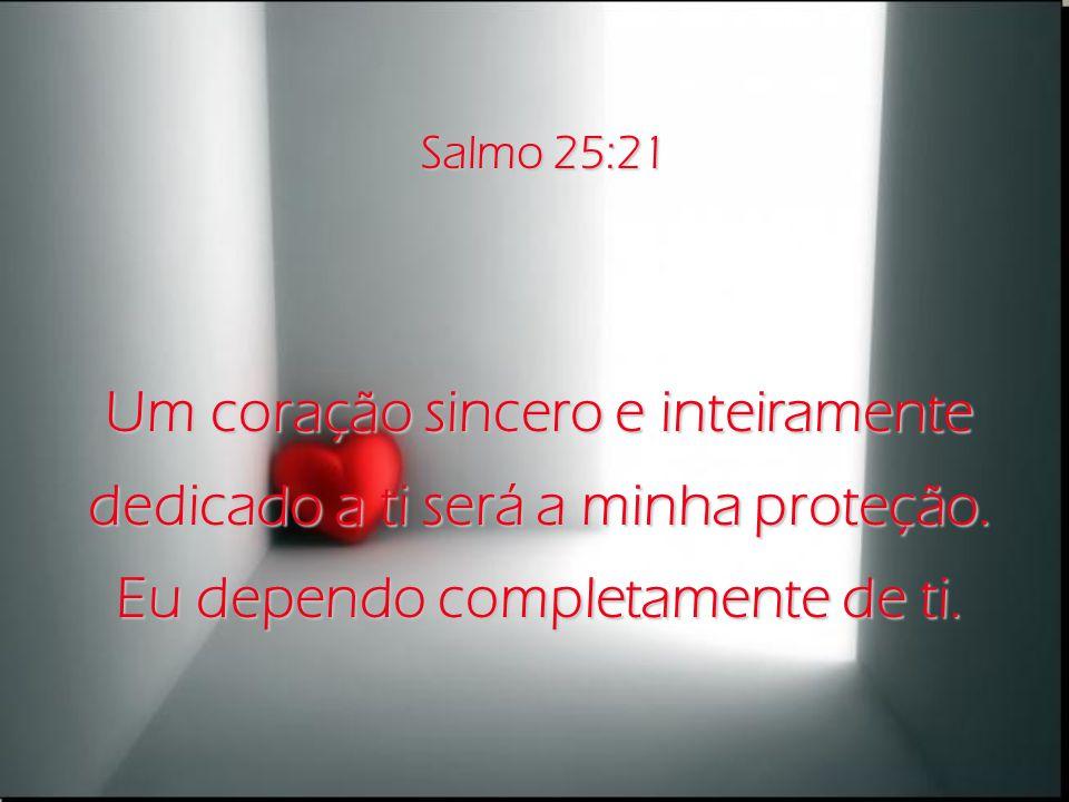 Um coração sincero e inteiramente dedicado a ti será a minha proteção.