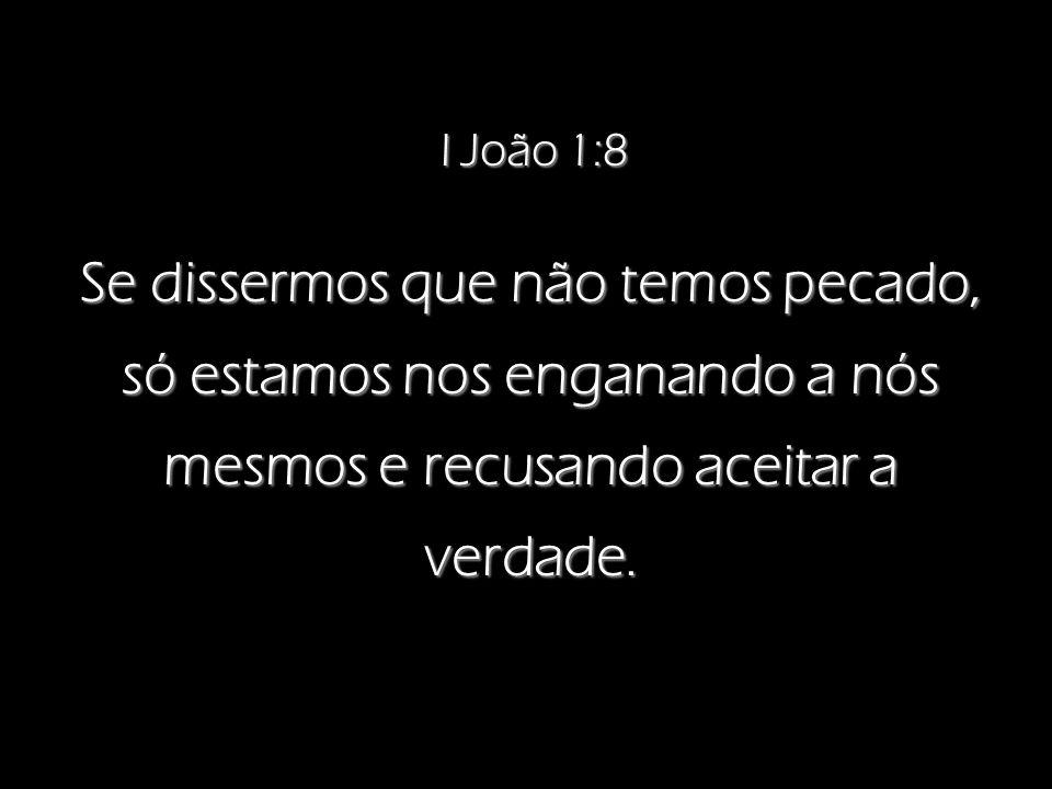 I João 1:8 Se dissermos que não temos pecado, só estamos nos enganando a nós mesmos e recusando aceitar a verdade.