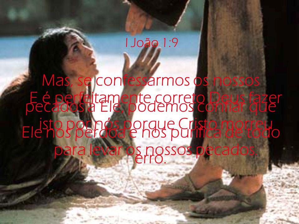 I João 1:9 Mas, se confessarmos os nossos pecados a Ele, podemos confiar que Ele nos perdoa e nos purifica de todo erro.