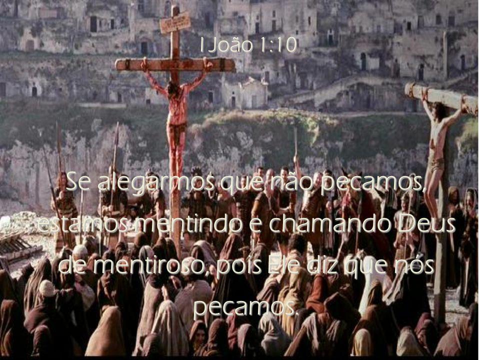I João 1:10 Se alegarmos que não pecamos, estamos mentindo e chamando Deus de mentiroso, pois Ele diz que nós pecamos.