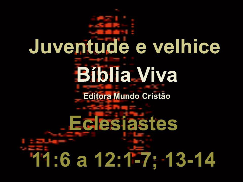 Juventude e velhice Bíblia Viva Eclesiastes 11:6 a 12:1-7; 13-14