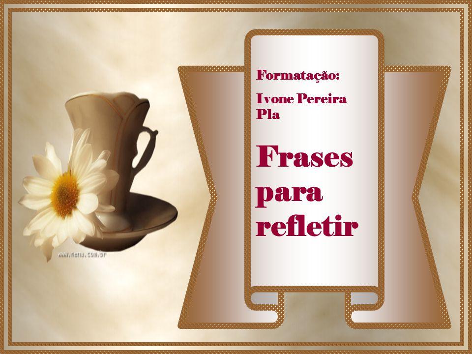 Formatação: Ivone Pereira Pla Frases para refletir