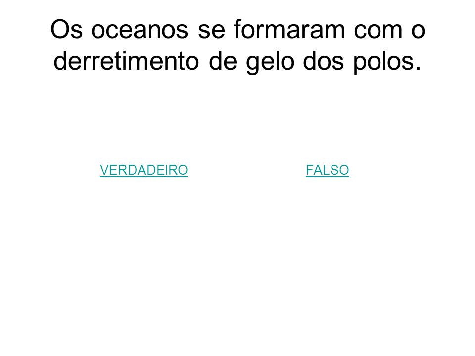 Os oceanos se formaram com o derretimento de gelo dos polos.