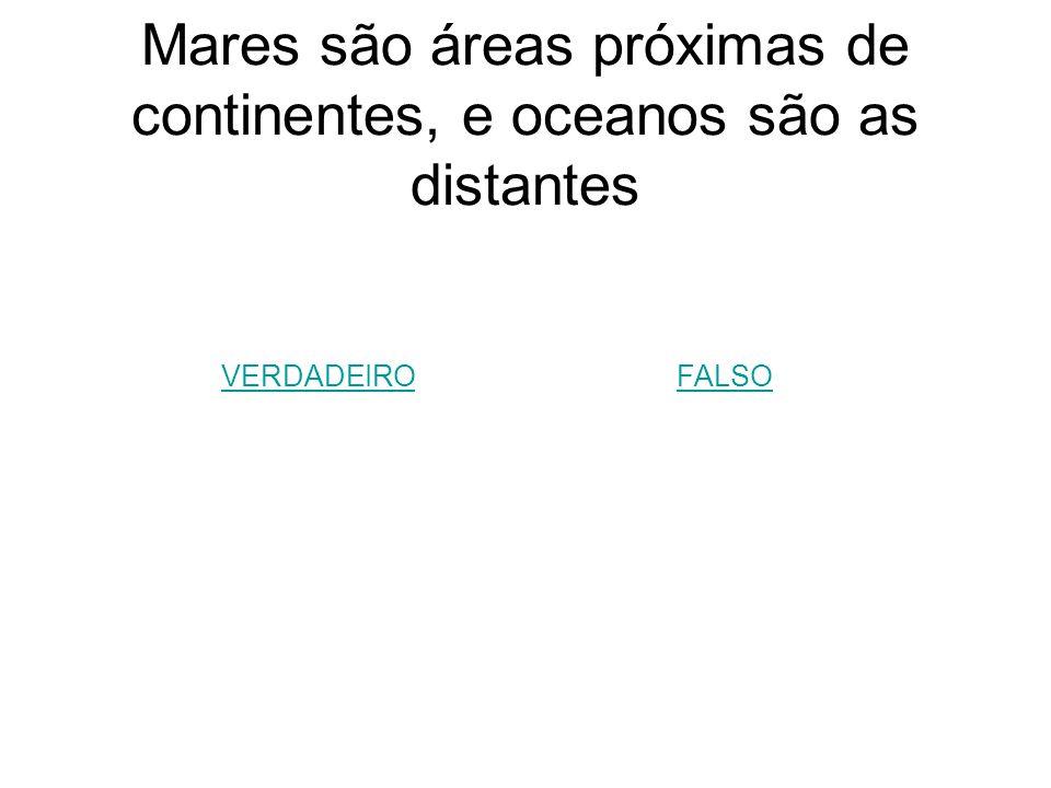 Mares são áreas próximas de continentes, e oceanos são as distantes
