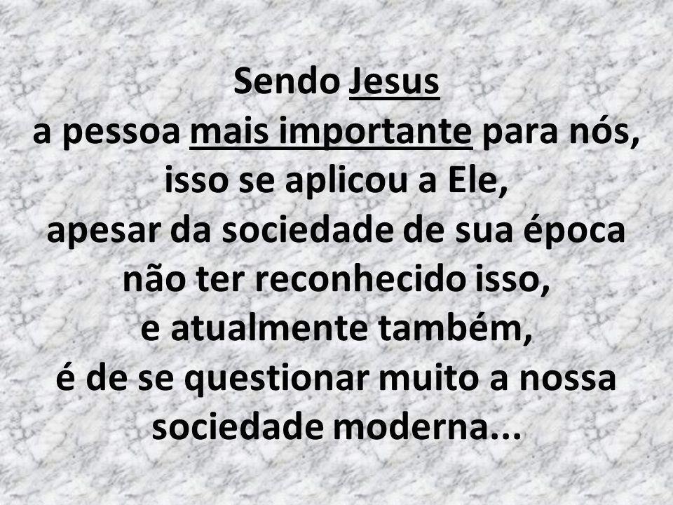 Sendo Jesus a pessoa mais importante para nós, isso se aplicou a Ele, apesar da sociedade de sua época não ter reconhecido isso, e atualmente também, é de se questionar muito a nossa sociedade moderna...
