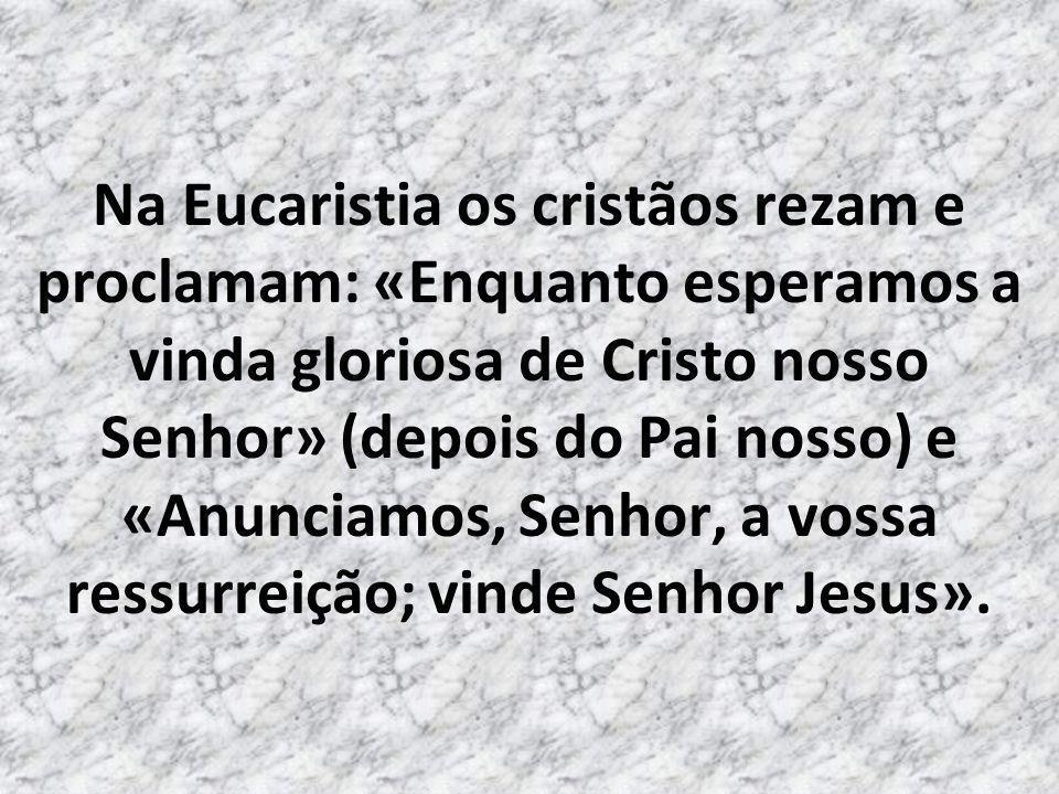 Na Eucaristia os cristãos rezam e proclamam: «Enquanto esperamos a vinda gloriosa de Cristo nosso Senhor» (depois do Pai nosso) e «Anunciamos, Senhor, a vossa ressurreição; vinde Senhor Jesus».