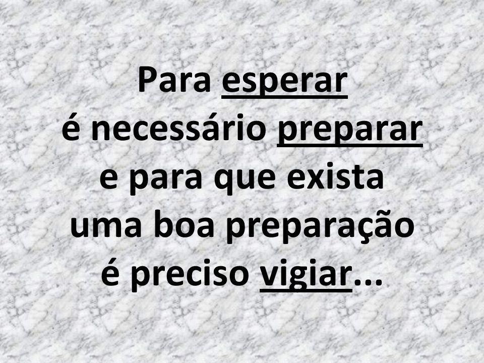 Para esperar é necessário preparar e para que exista uma boa preparação é preciso vigiar...