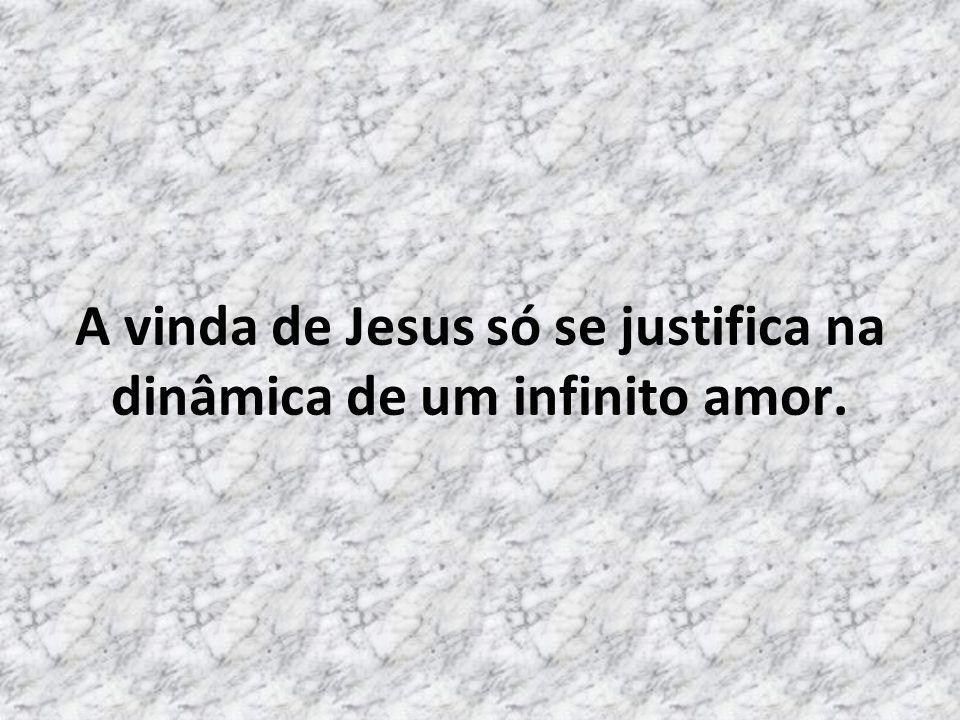 A vinda de Jesus só se justifica na dinâmica de um infinito amor.