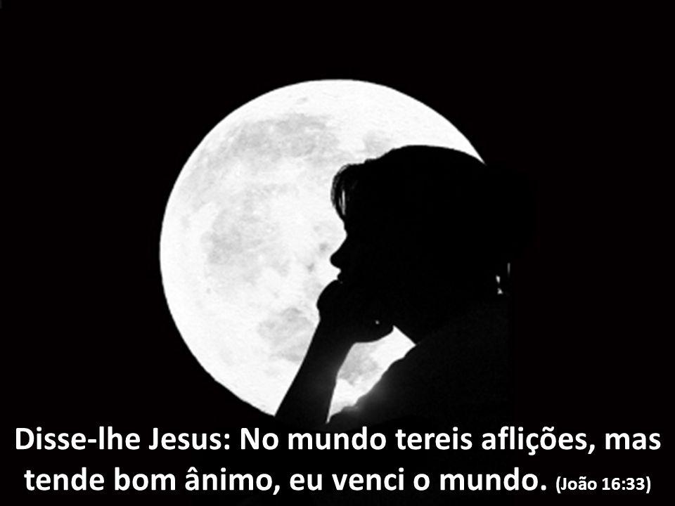 Disse-lhe Jesus: No mundo tereis aflições, mas tende bom ânimo, eu venci o mundo. (João 16:33)