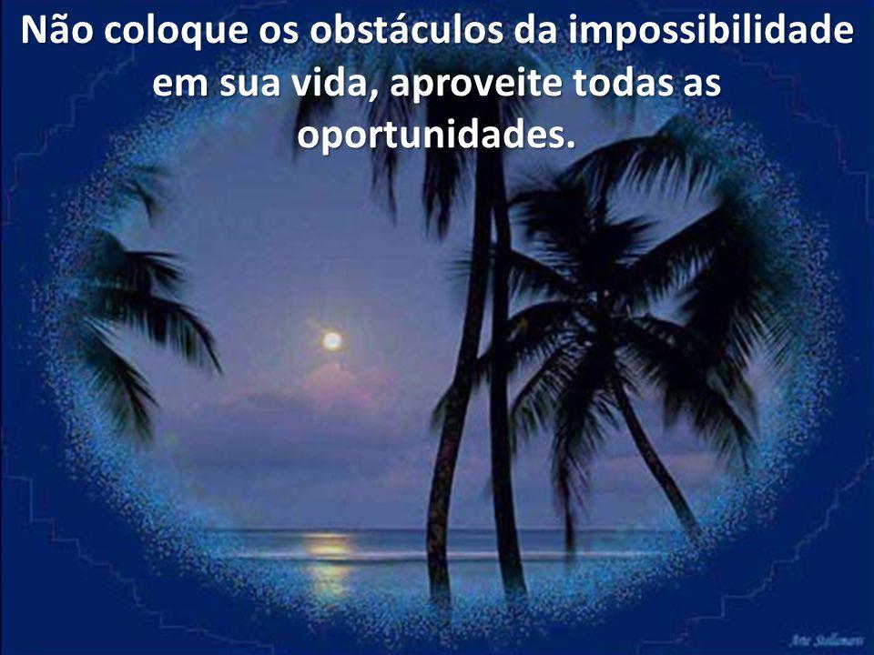 Não coloque os obstáculos da impossibilidade em sua vida, aproveite todas as oportunidades.