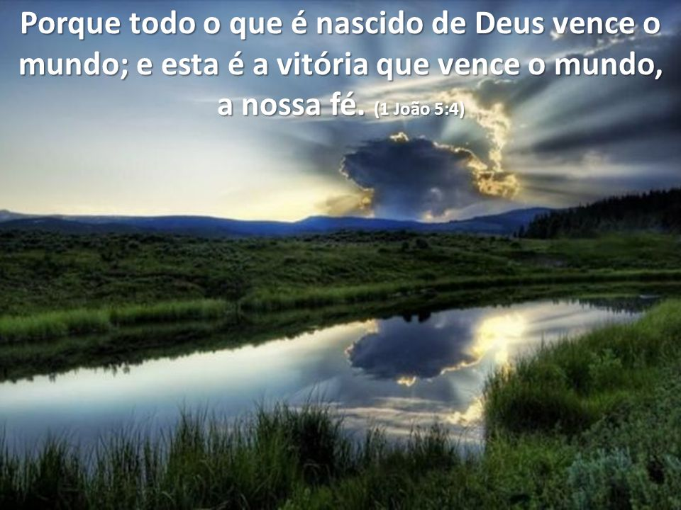 Porque todo o que é nascido de Deus vence o mundo; e esta é a vitória que vence o mundo, a nossa fé.