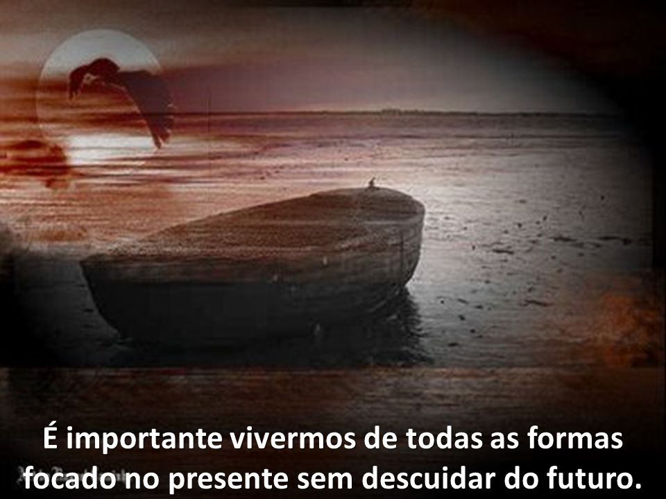 É importante vivermos de todas as formas focado no presente sem descuidar do futuro.