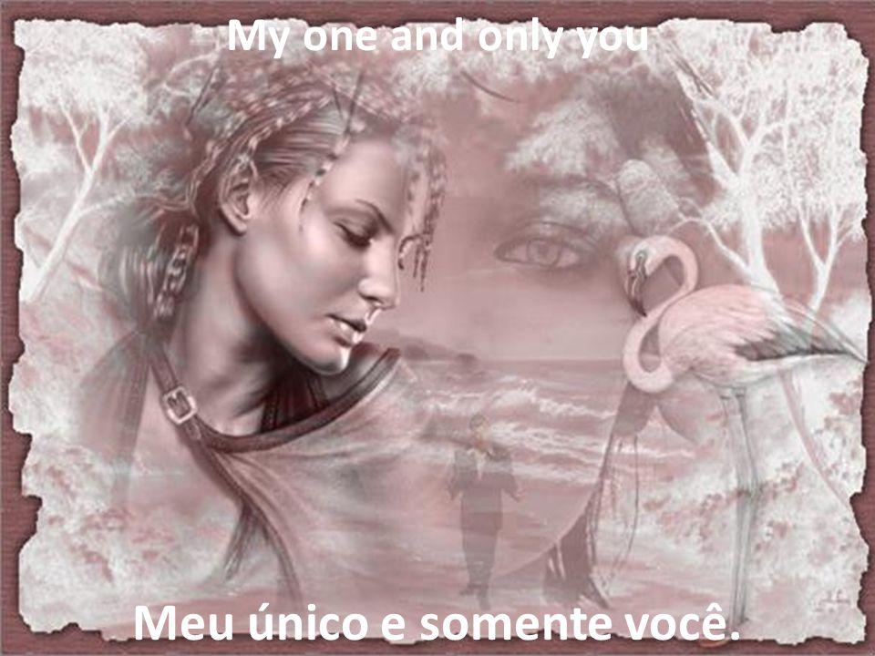 Meu único e somente você.